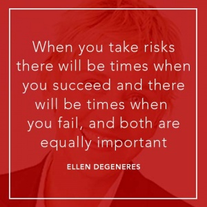 When you take risks there will be times when you succeed and there will be times when you fail, and both are equally important