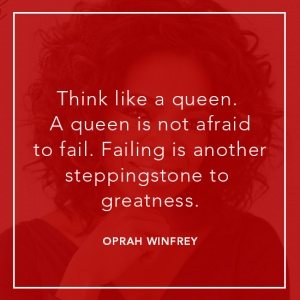 Think like a queen. A queen is not afraid to fail. Failing is another steppingstone to greatness.