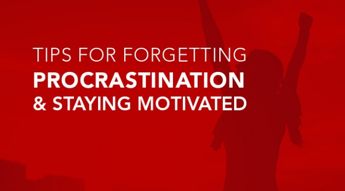 Tips for forgetting procrastination and staying motivated